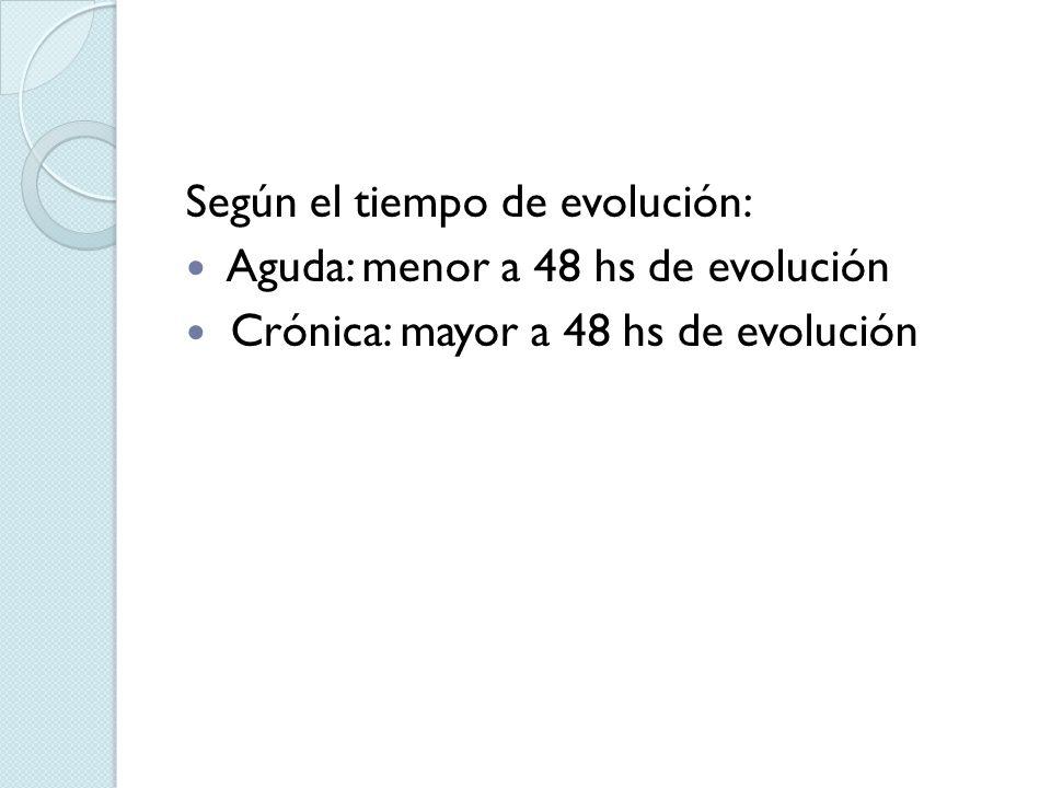 Según el tiempo de evolución: Aguda: menor a 48 hs de evolución Crónica: mayor a 48 hs de evolución