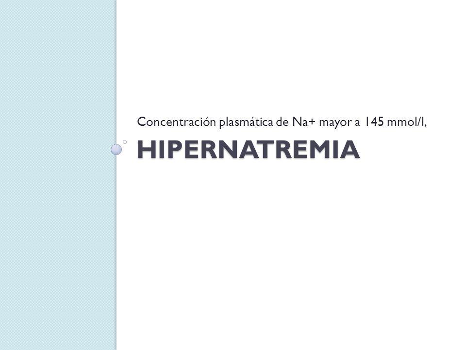 HIPERNATREMIA Concentración plasmática de Na+ mayor a 145 mmol/l,