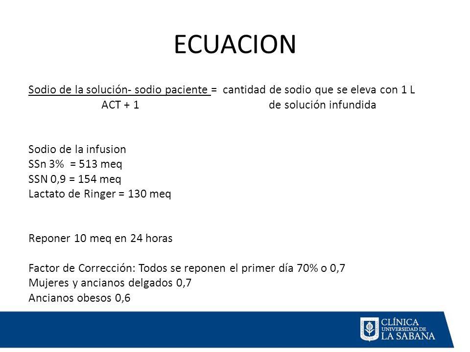 ECUACION Sodio de la solución- sodio paciente = cantidad de sodio que se eleva con 1 L ACT + 1 de solución infundida Sodio de la infusion SSn 3% = 513 meq SSN 0,9 = 154 meq Lactato de Ringer = 130 meq Reponer 10 meq en 24 horas Factor de Corrección: Todos se reponen el primer día 70% o 0,7 Mujeres y ancianos delgados 0,7 Ancianos obesos 0,6