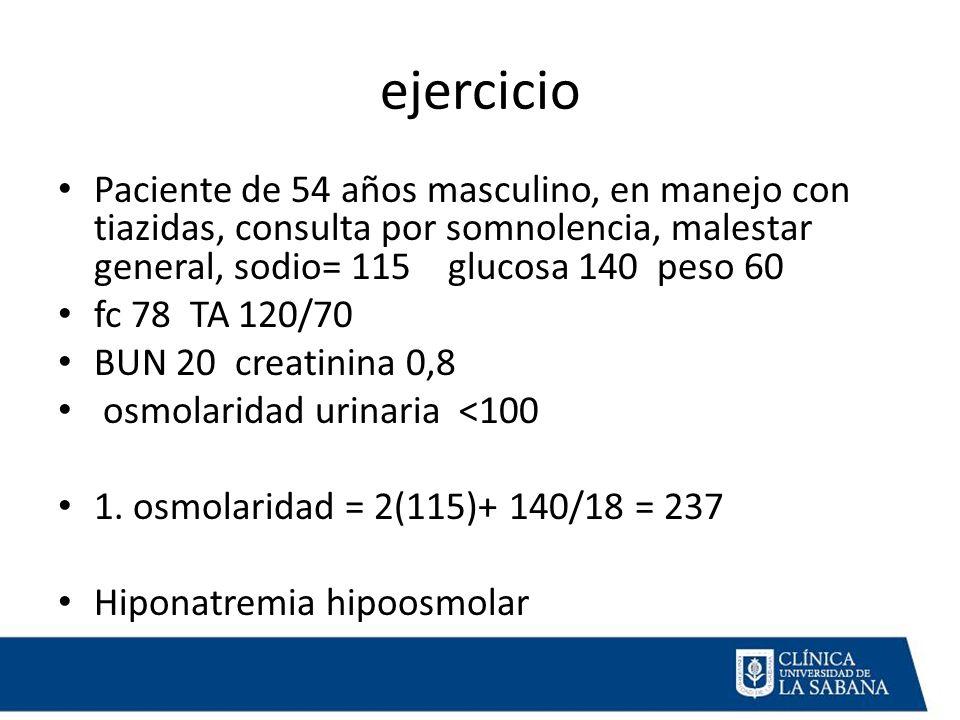ejercicio Paciente de 54 años masculino, en manejo con tiazidas, consulta por somnolencia, malestar general, sodio= 115 glucosa 140 peso 60 fc 78 TA 120/70 BUN 20 creatinina 0,8 osmolaridad urinaria <100 1.