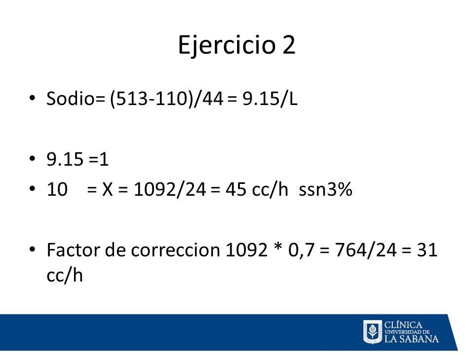 Ejercicio 2 Sodio= (513-110)/44 = 9.15/L 9.15 =1 10 = X = 1092/24 = 45 cc/h ssn3% Factor de correccion 1092 * 0,7 = 764/24 = 31 cc/h
