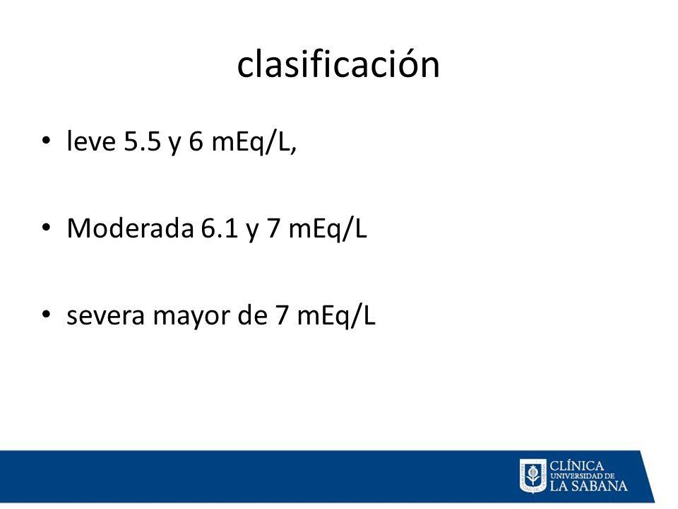 clasificación leve 5.5 y 6 mEq/L, Moderada 6.1 y 7 mEq/L severa mayor de 7 mEq/L