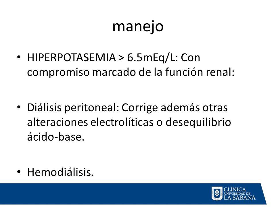 manejo HIPERPOTASEMIA > 6.5mEq/L: Con compromiso marcado de la función renal: Diálisis peritoneal: Corrige además otras alteraciones electrolíticas o desequilibrio ácido-base.