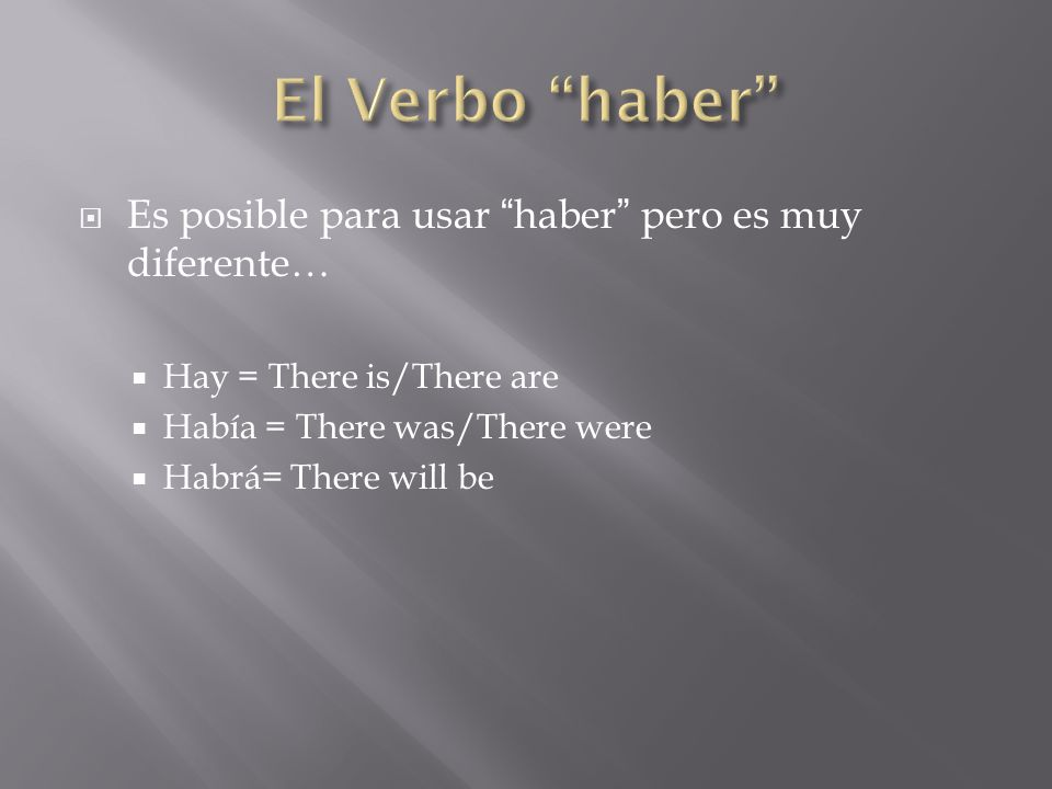  Es posible para usar haber pero es muy diferente…  Hay = There is/There are  Había = There was/There were  Habrá= There will be
