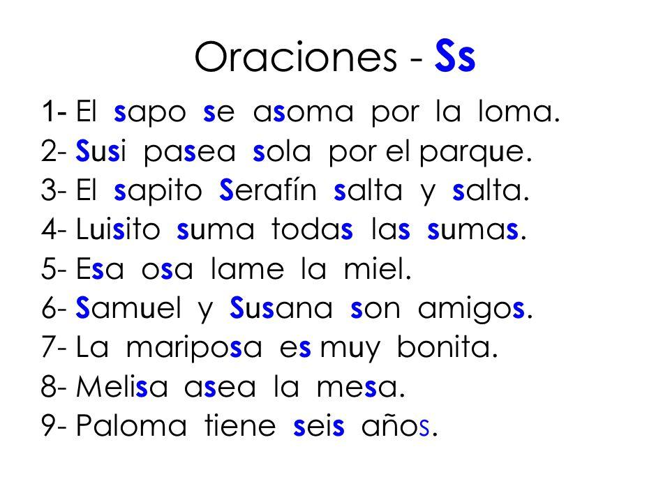 Oraciones - Ss 1- El s apo s e a s oma por la loma. 2- S u s i pa s ea s ola por el parq u e. 3- El s apito S erafín s alta y s alta. 4- L u i s ito s