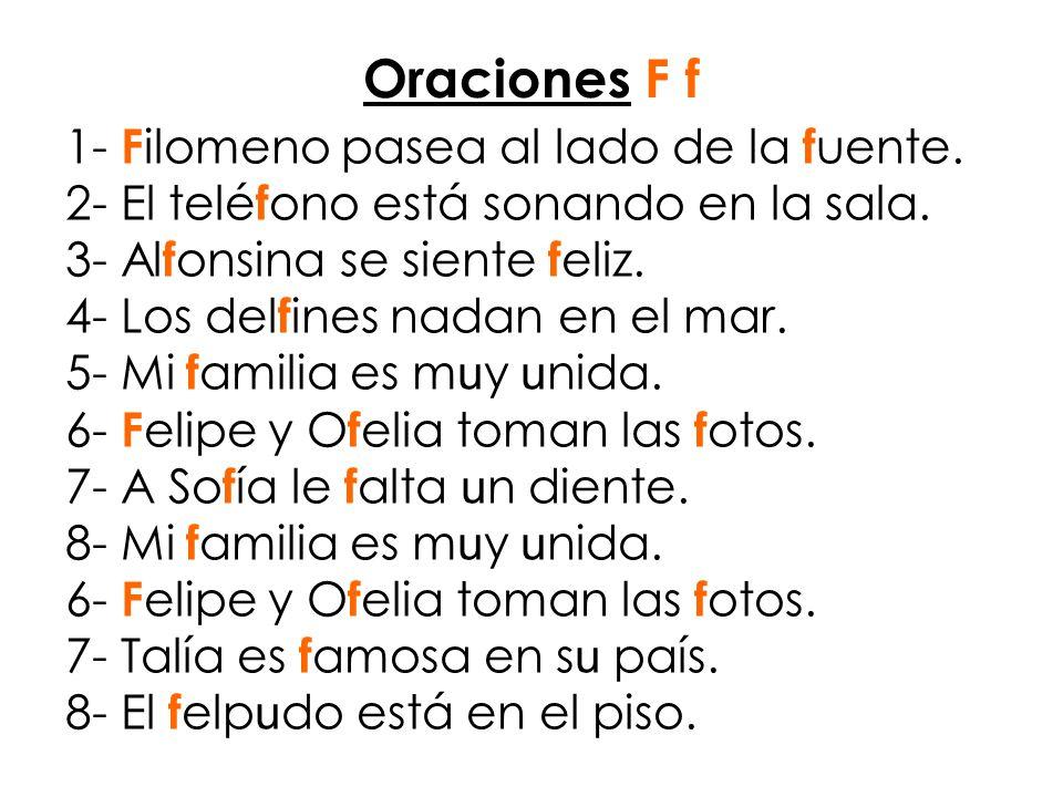 Oraciones F f 1- F ilomeno pasea al lado de la f uente. 2- El telé f ono está sonando en la sala. 3- Al f onsina se siente f eliz. 4- Los del f ines n