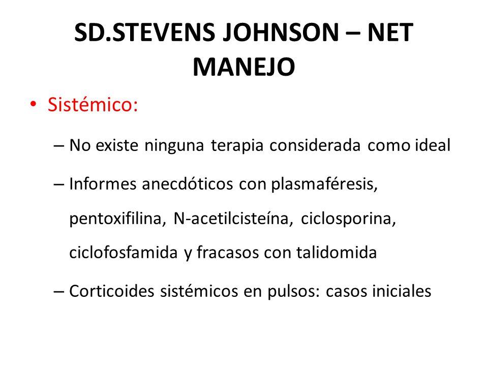 Sistémico: – No existe ninguna terapia considerada como ideal – Informes anecdóticos con plasmaféresis, pentoxifilina, N-acetilcisteína, ciclosporina, ciclofosfamida y fracasos con talidomida – Corticoides sistémicos en pulsos: casos iniciales SD.STEVENS JOHNSON – NET MANEJO