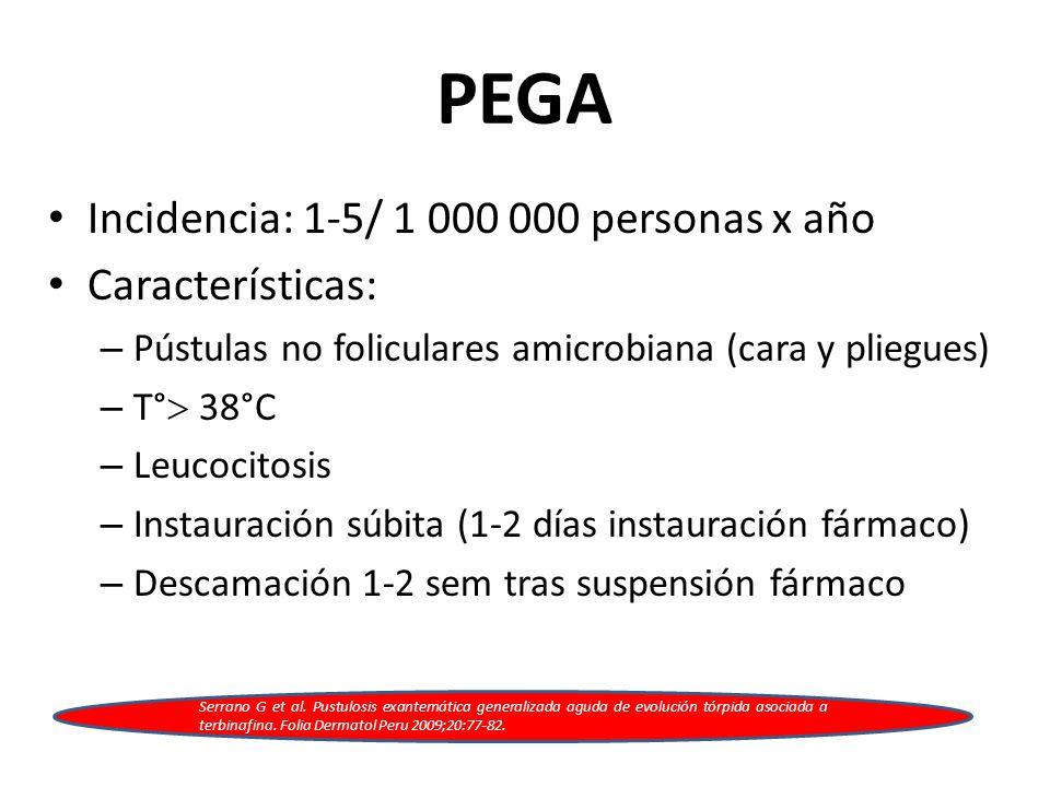 PEGA Incidencia: 1-5/ 1 000 000 personas x año Características: – Pústulas no foliculares amicrobiana (cara y pliegues) – T°  38°C – Leucocitosis – Instauración súbita (1-2 días instauración fármaco) – Descamación 1-2 sem tras suspensión fármaco Serrano G et al.