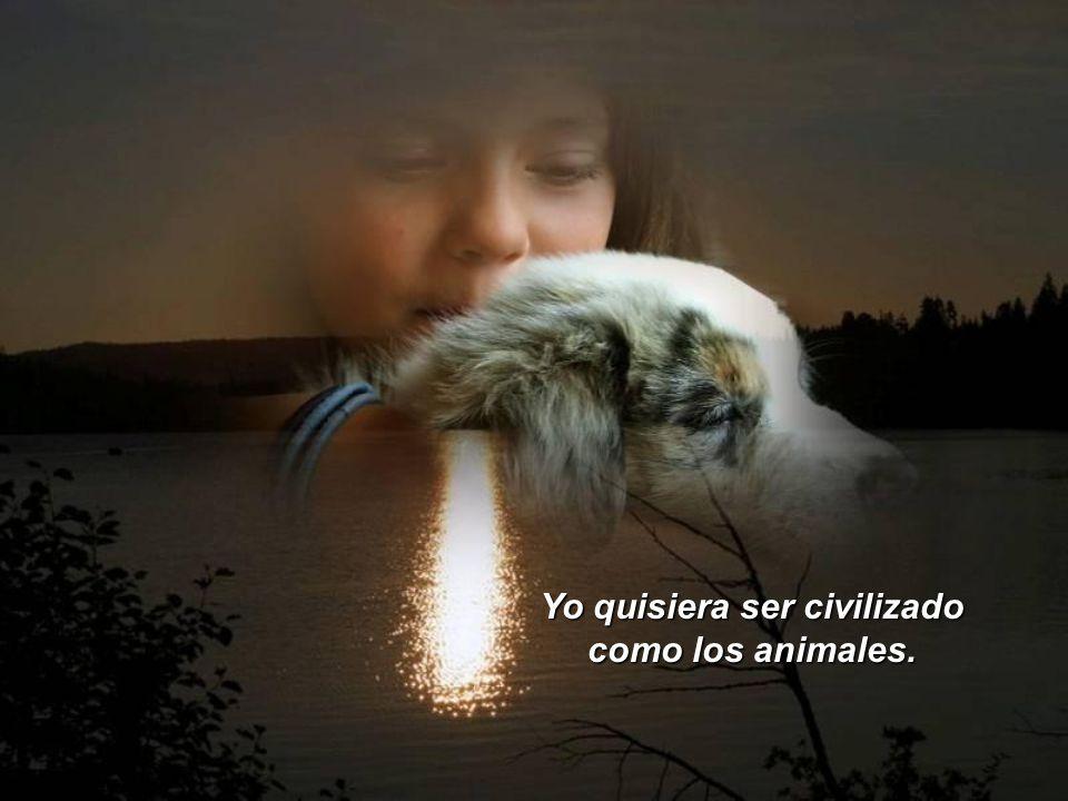 yo quisiera ser civilizado como los animales: