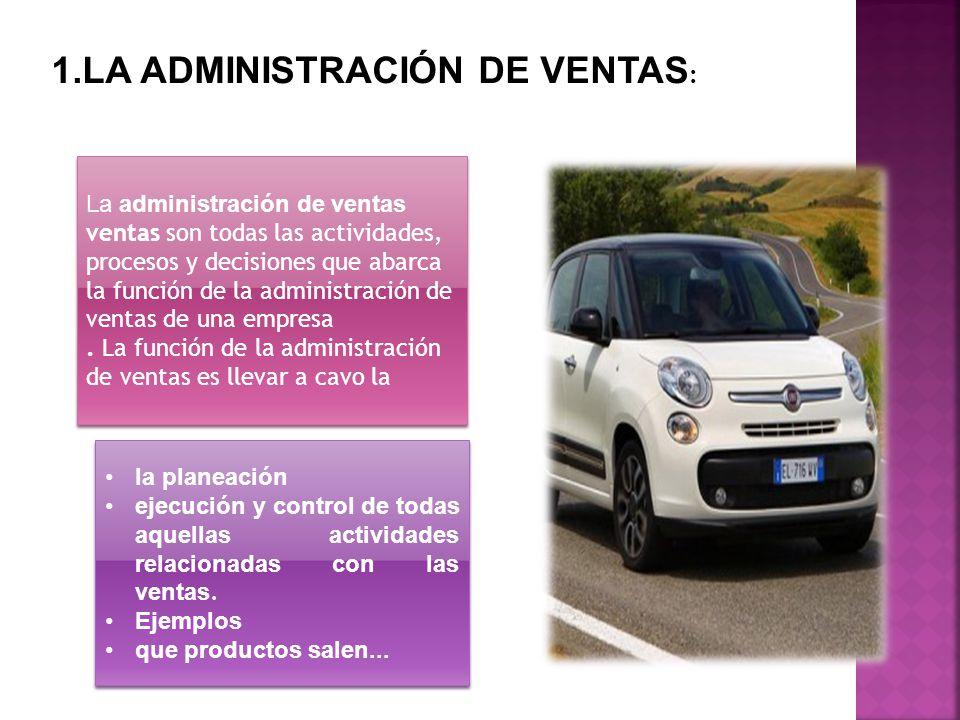 1.LA ADMINISTRACIÓN DE VENTAS : La administración de ventas ventas son todas las actividades, procesos y decisiones que abarca la función de la admini