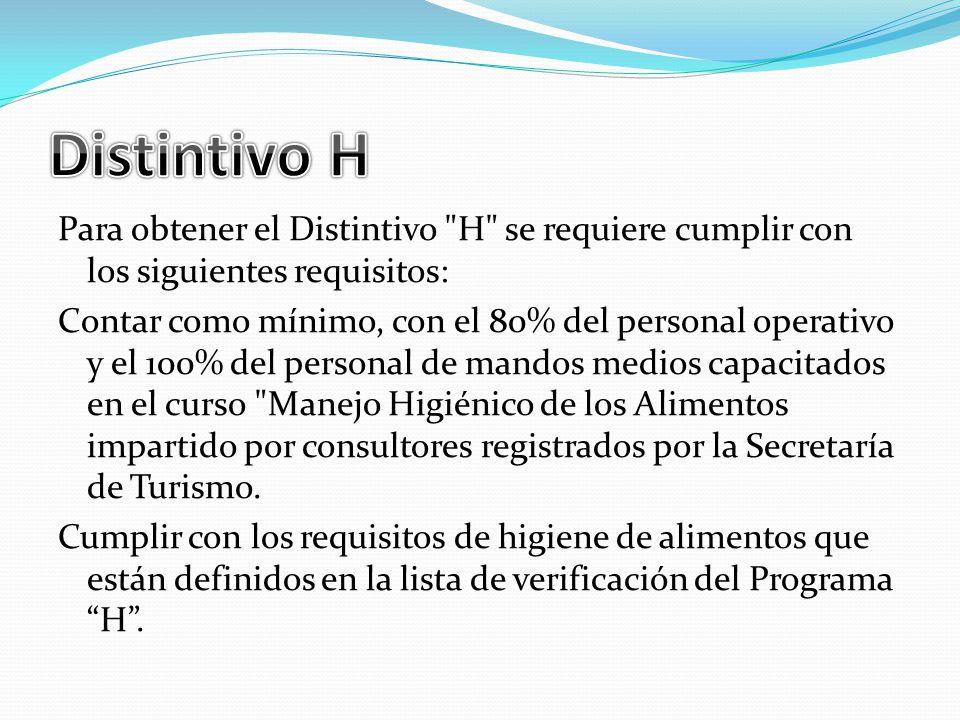 Para obtener el Distintivo H se requiere cumplir con los siguientes requisitos: Contar como mínimo, con el 80% del personal operativo y el 100% del personal de mandos medios capacitados en el curso Manejo Higiénico de los Alimentos impartido por consultores registrados por la Secretaría de Turismo.