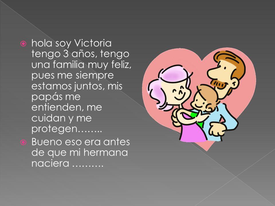  hola soy Victoria tengo 3 años, tengo una familia muy feliz, pues me siempre estamos juntos, mis papás me entienden, me cuidan y me protegen……..  B