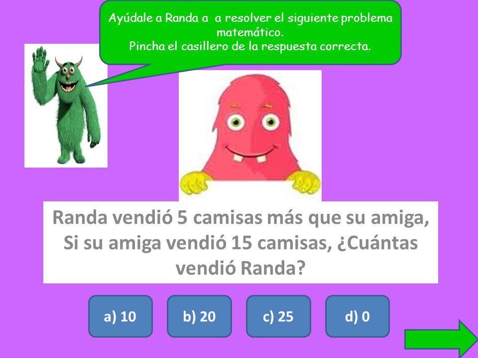 Randa vendió 5 camisas más que su amiga, Si su amiga vendió 15 camisas, ¿Cuántas vendió Randa? a) 10b) 20c) 25d) 0 Ayúdale a Randa a a resolver el sig