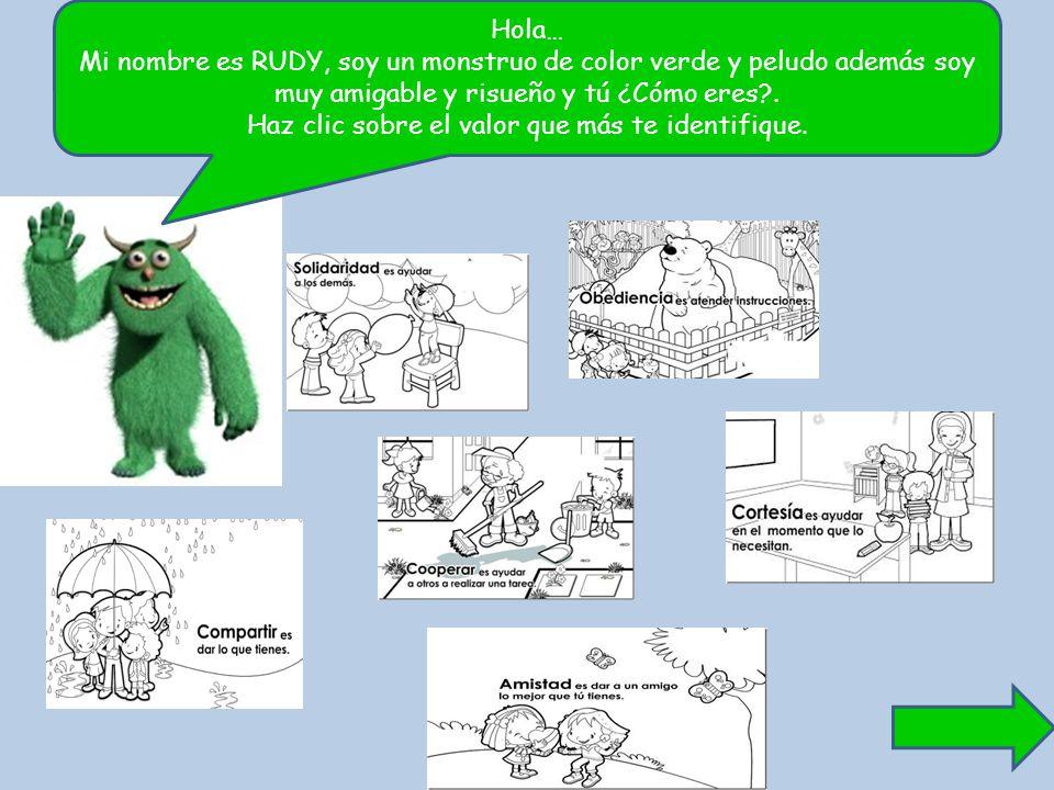 Hola… Mi nombre es RUDY, soy un monstruo de color verde y peludo además soy muy amigable y risueño y tú ¿Cómo eres?. Haz clic sobre el valor que más t