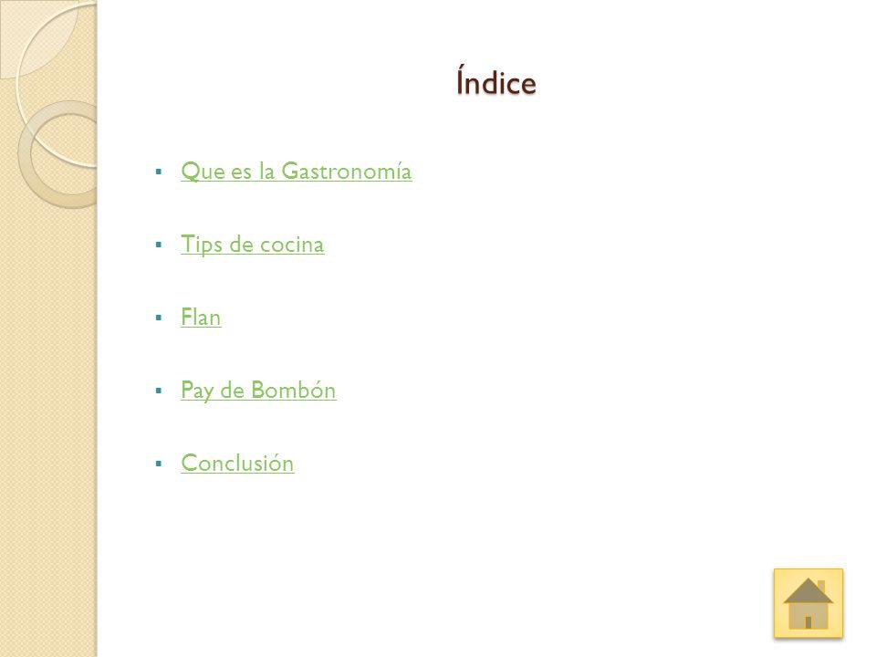 Índice  Que es la Gastronomía Que es la Gastronomía  Tips de cocina Tips de cocina  Flan Flan  Pay de Bombón Pay de Bombón  Conclusión Conclusión