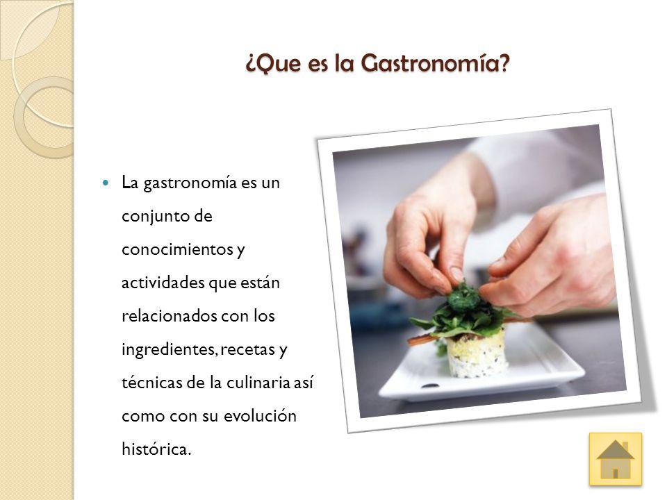 ¿Que es la Gastronomía? La gastronomía es un conjunto de conocimientos y actividades que están relacionados con los ingredientes, recetas y técnicas d