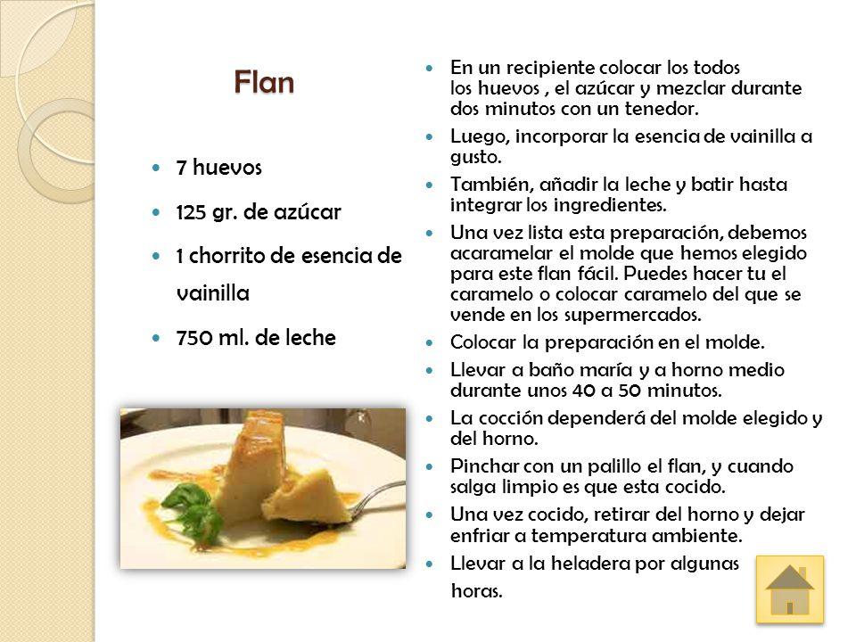 Flan 7 huevos 125 gr. de azúcar 1 chorrito de esencia de vainilla 750 ml. de leche En un recipiente colocar los todos los huevos, el azúcar y mezclar