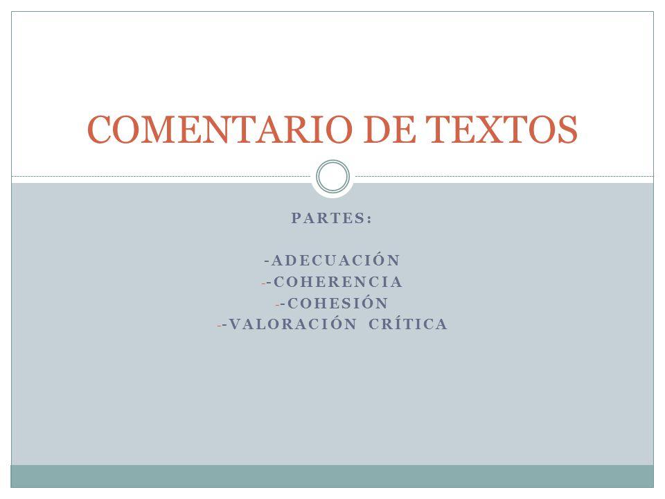 PARTES: -ADECUACIÓN - -COHERENCIA - -COHESIÓN - -VALORACIÓN CRÍTICA COMENTARIO DE TEXTOS