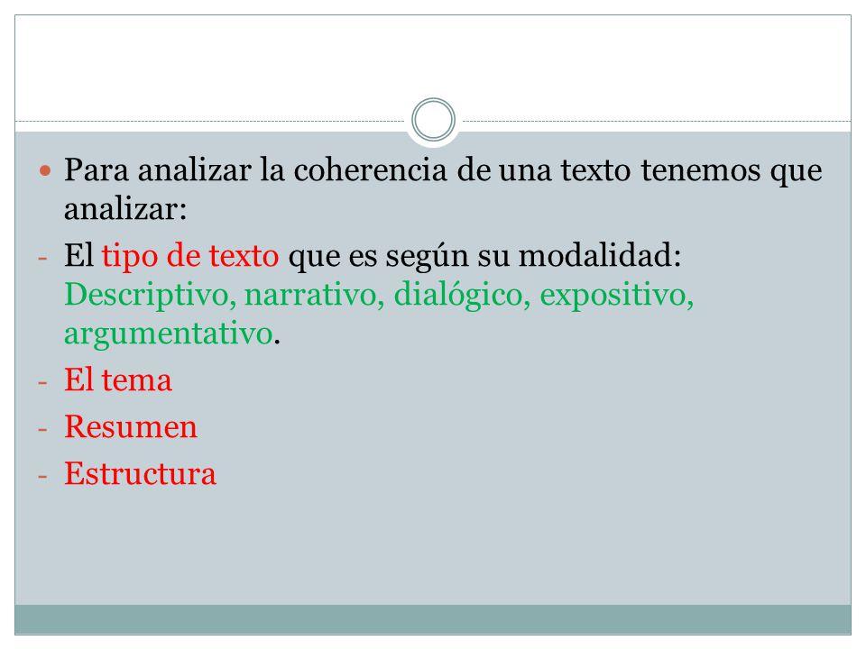 Para analizar la coherencia de una texto tenemos que analizar: - El tipo de texto que es según su modalidad: Descriptivo, narrativo, dialógico, expositivo, argumentativo.