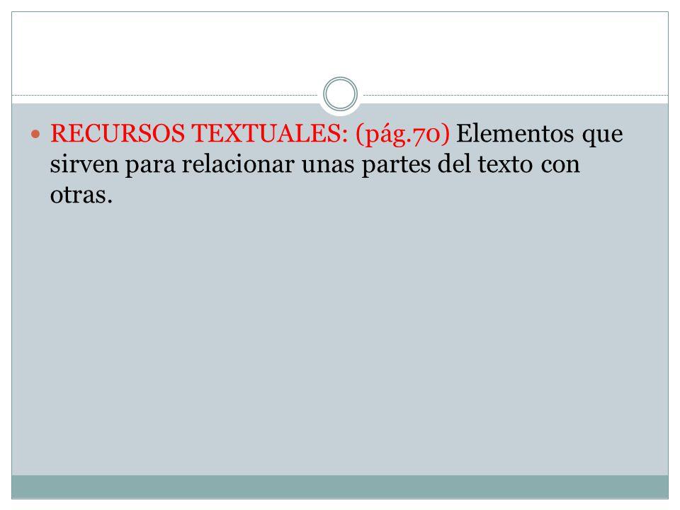 RECURSOS TEXTUALES: (pág.70) Elementos que sirven para relacionar unas partes del texto con otras.