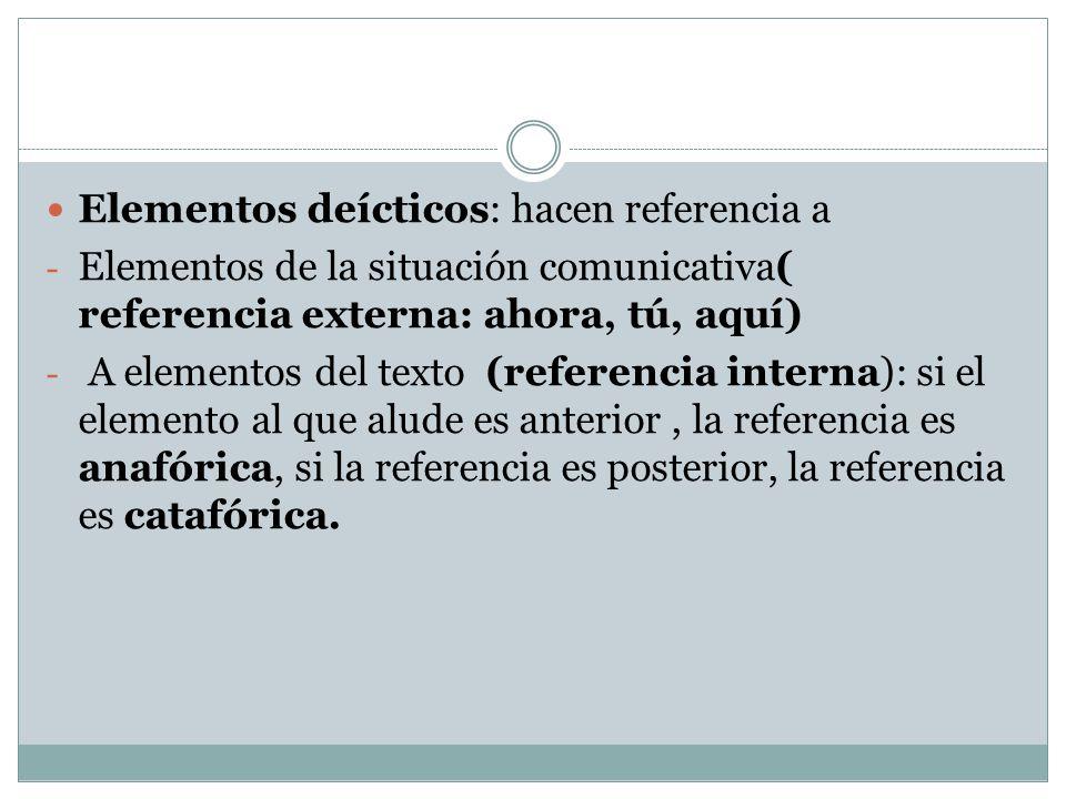 Elementos deícticos: hacen referencia a - Elementos de la situación comunicativa( referencia externa: ahora, tú, aquí) - A elementos del texto (referencia interna): si el elemento al que alude es anterior, la referencia es anafórica, si la referencia es posterior, la referencia es catafórica.