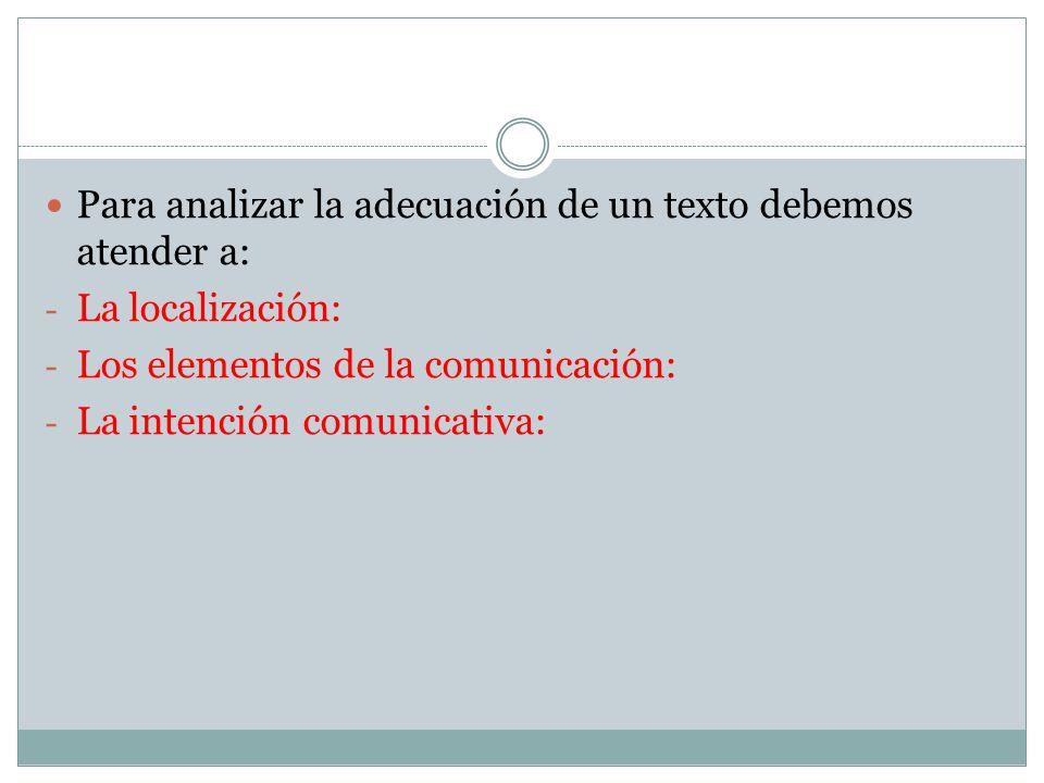 Para analizar la adecuación de un texto debemos atender a: - La localización: - Los elementos de la comunicación: - La intención comunicativa: