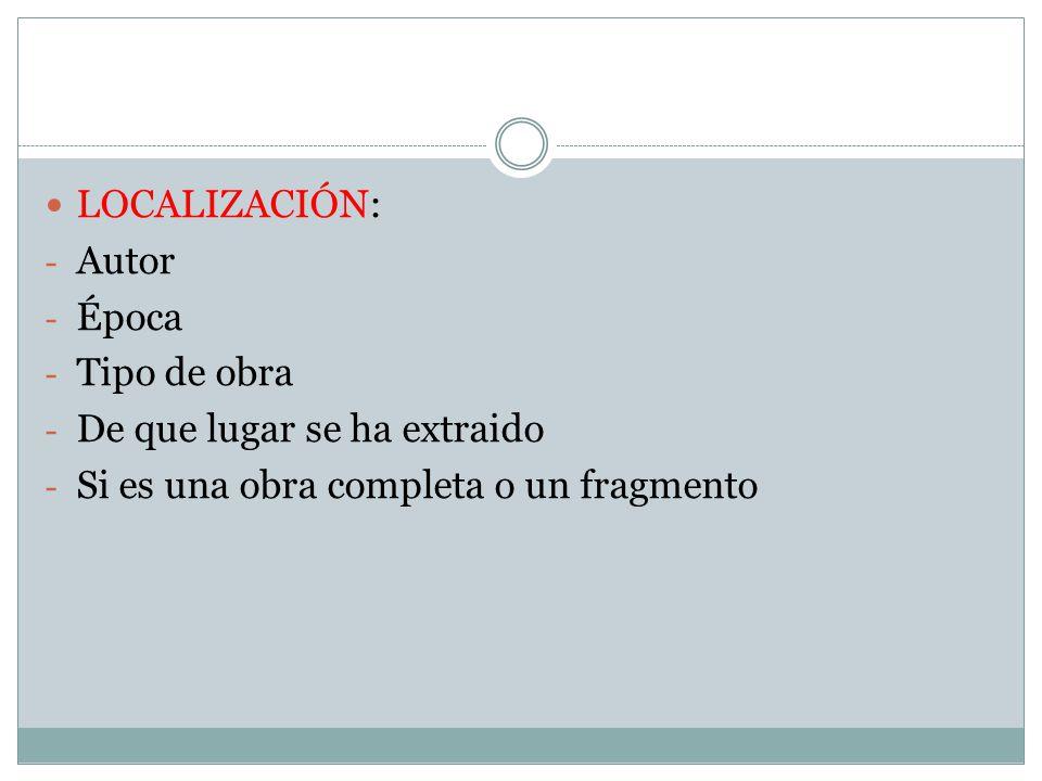 LOCALIZACIÓN: - Autor - Época - Tipo de obra - De que lugar se ha extraido - Si es una obra completa o un fragmento
