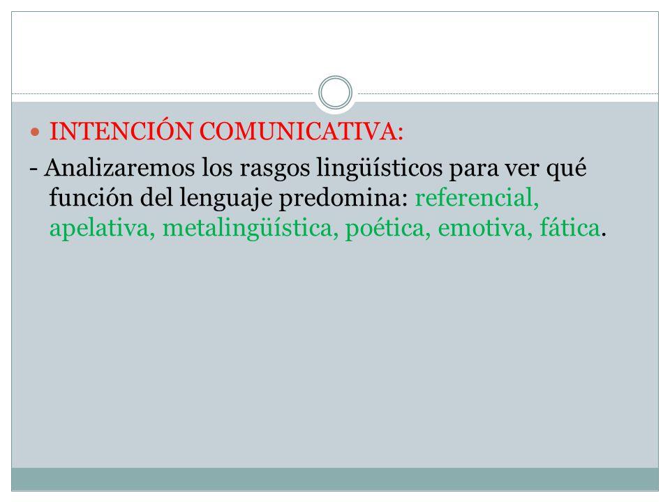 INTENCIÓN COMUNICATIVA: - Analizaremos los rasgos lingüísticos para ver qué función del lenguaje predomina: referencial, apelativa, metalingüística, poética, emotiva, fática.