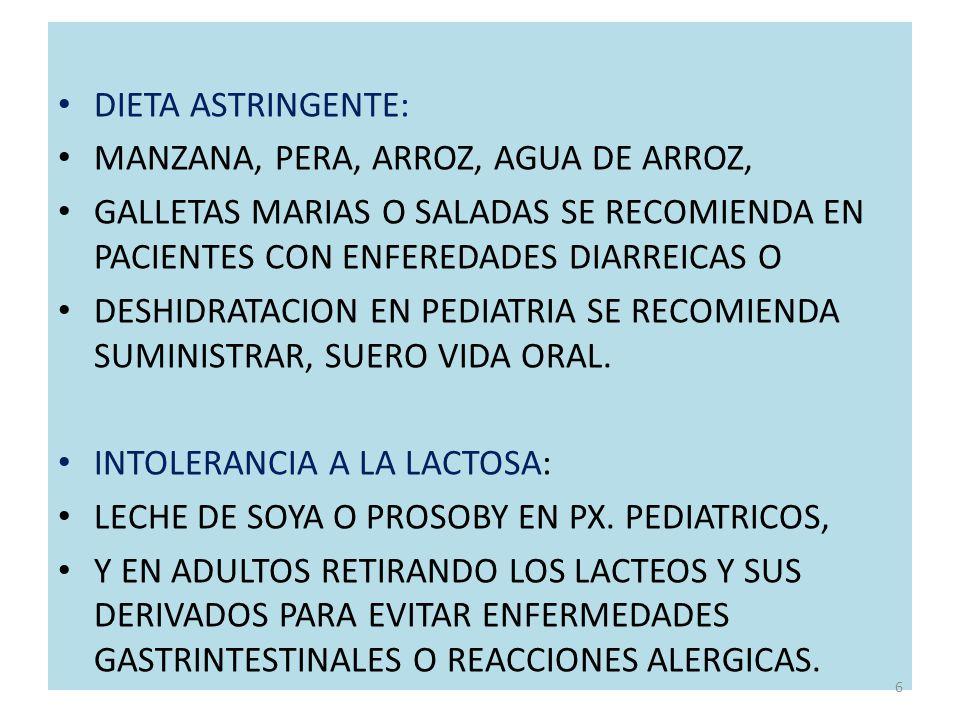 DIETA ASTRINGENTE: MANZANA, PERA, ARROZ, AGUA DE MANZANA, PERA, ARROZ, AGUA DE ARROZ, GALLETAS MARIAS O SALADAS SE RECOMIENDA EN PACIENTES CON ENFEREDADES DIARREICAS O DESHIDRATACION EN PEDIATRIA SE RECOMIENDA SUMINISTRAR, SUERO VIDA ORAL.