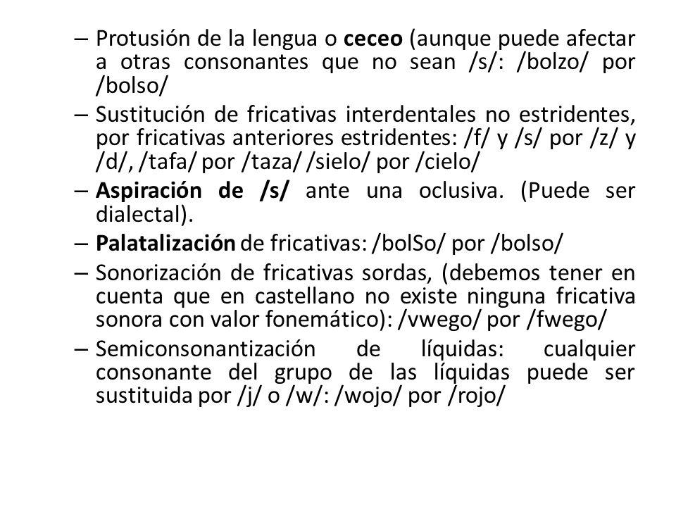 – Protusión de la lengua o ceceo (aunque puede afectar a otras consonantes que no sean /s/: /bolzo/ por /bolso/ – Sustitución de fricativas interdentales no estridentes, por fricativas anteriores estridentes: /f/ y /s/ por /z/ y /d/, /tafa/ por /taza/ /sielo/ por /cielo/ – Aspiración de /s/ ante una oclusiva.