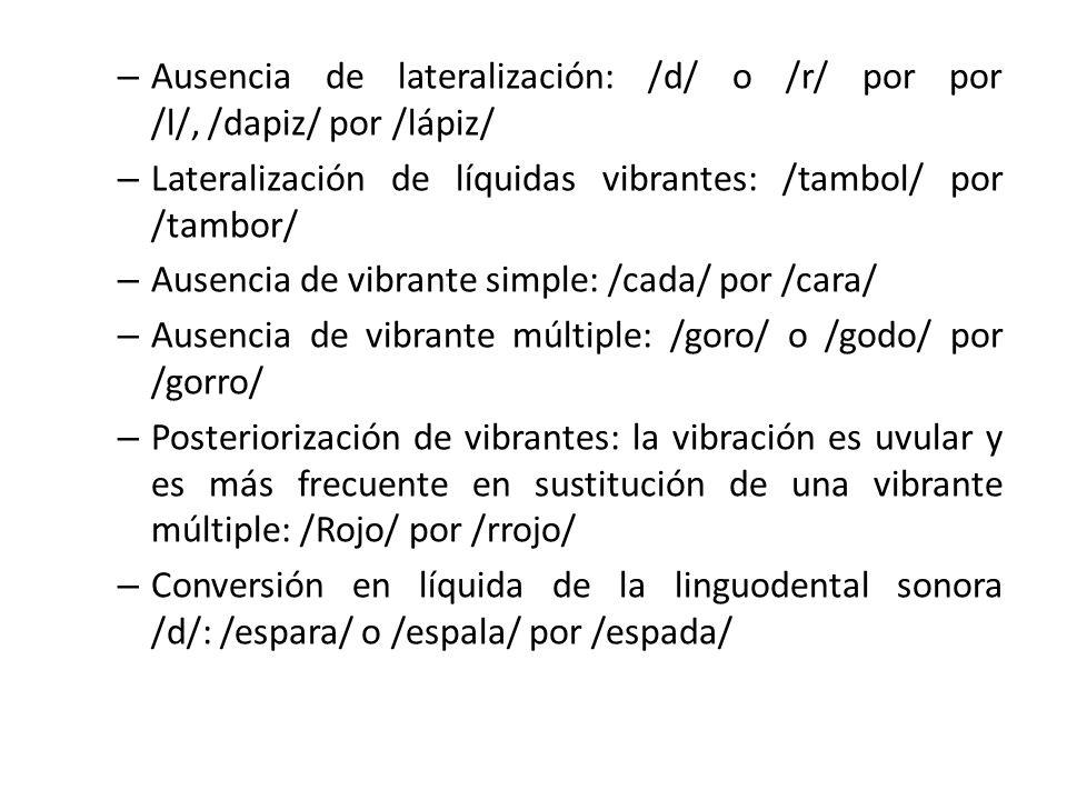 – Ausencia de lateralización: /d/ o /r/ por por /l/, /dapiz/ por /lápiz/ – Lateralización de líquidas vibrantes: /tambol/ por /tambor/ – Ausencia de vibrante simple: /cada/ por /cara/ – Ausencia de vibrante múltiple: /goro/ o /godo/ por /gorro/ – Posteriorización de vibrantes: la vibración es uvular y es más frecuente en sustitución de una vibrante múltiple: /Rojo/ por /rrojo/ – Conversión en líquida de la linguodental sonora /d/: /espara/ o /espala/ por /espada/