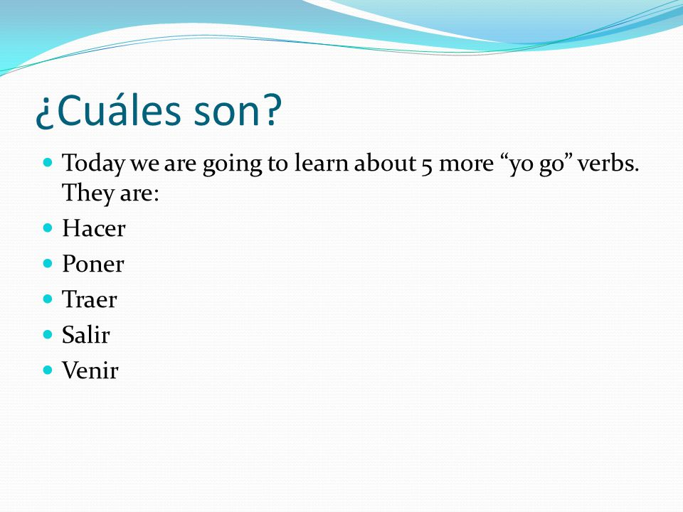 ¿Cuáles son. Today we are going to learn about 5 more yo go verbs.