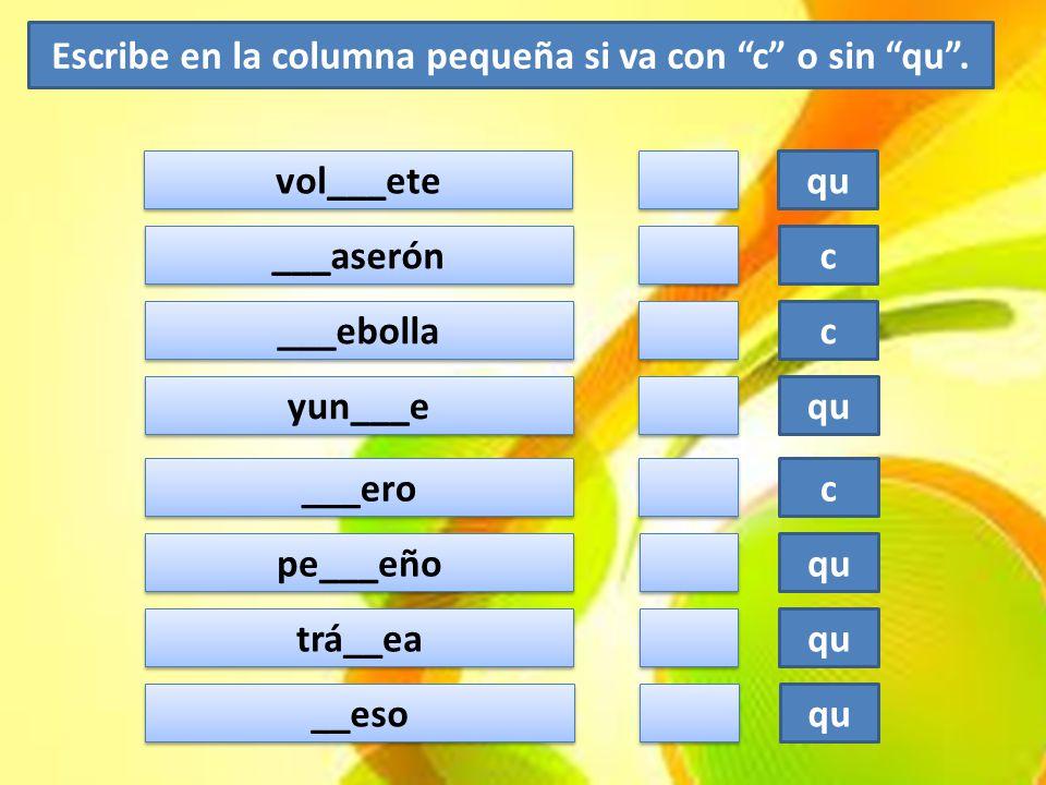 """Escribe en la columna pequeña si va con """"c"""" o sin """"qu"""". vol___ete qu ___aserón c ___ebolla c yun___e qu ___ero c pe___eño qu trá__ea qu __eso qu"""