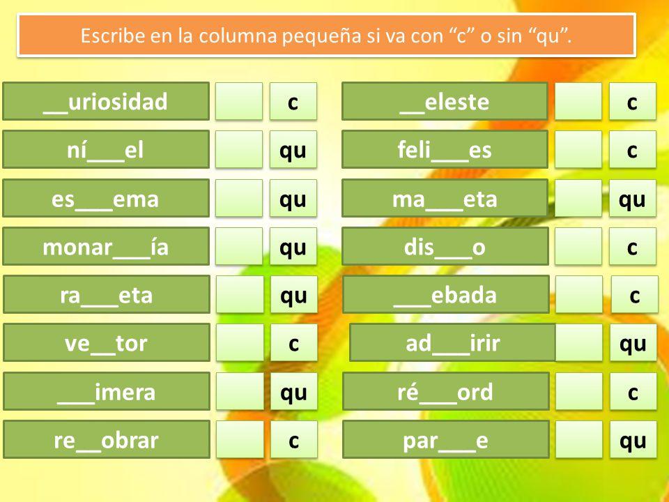 pá___es vaca___ión brus___o ___illa ___ebrar vigen___ia __ímica al___itrán Se escribe con c Se escribe con qu Relaciona las siguientes columnas