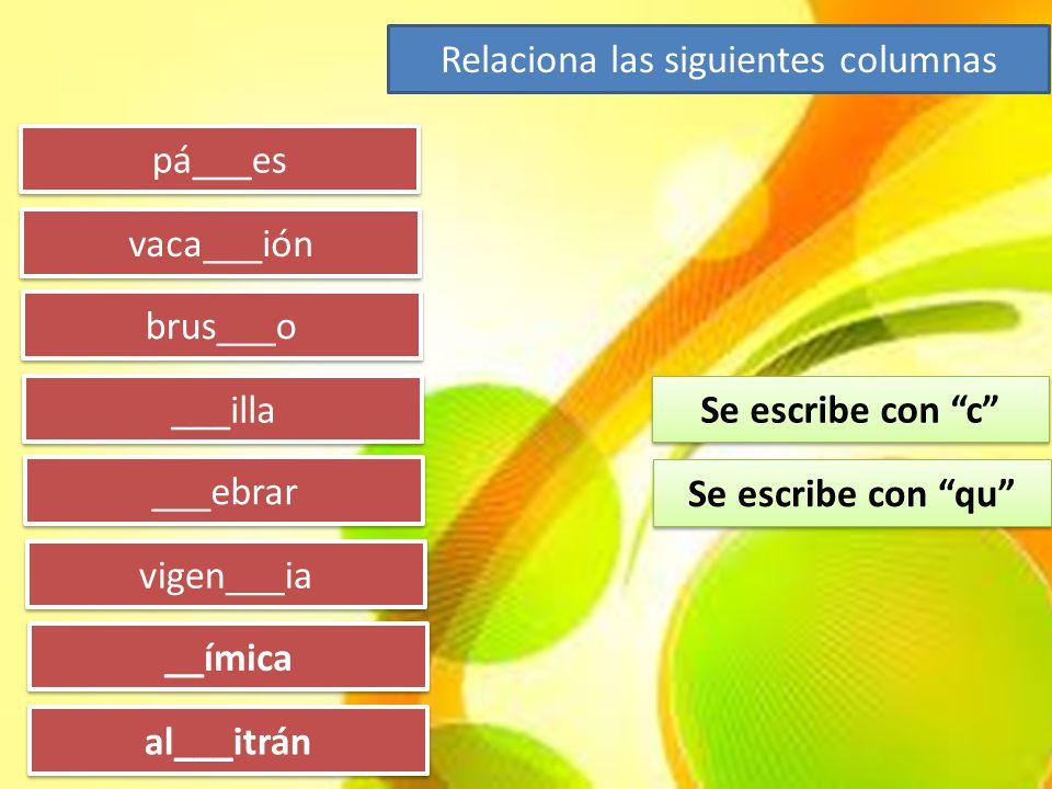 """pá___es vaca___ión brus___o ___illa ___ebrar vigen___ia __ímica al___itrán Se escribe con """"c"""" Se escribe con """"qu"""" Relaciona las siguientes columnas"""
