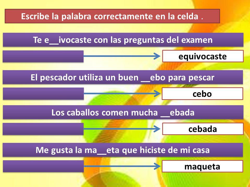 Te e__ivocaste con las preguntas del examen El pescador utiliza un buen __ebo para pescar equivocaste cebo Los caballos comen mucha __ebada Me gusta l