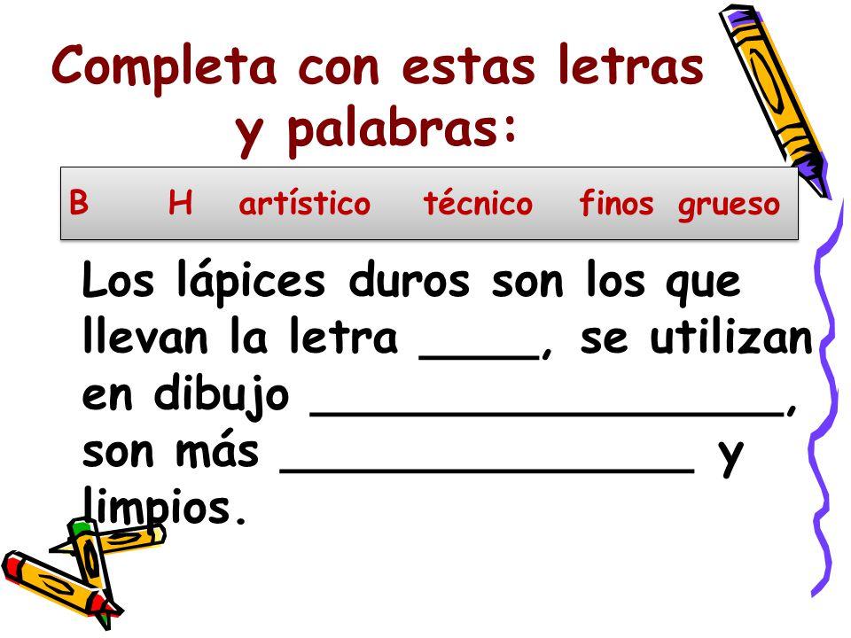 Completa con estas letras y palabras: Los lápices duros son los que llevan la letra ____, se utilizan en dibujo ________________, son más ______________ y limpios.