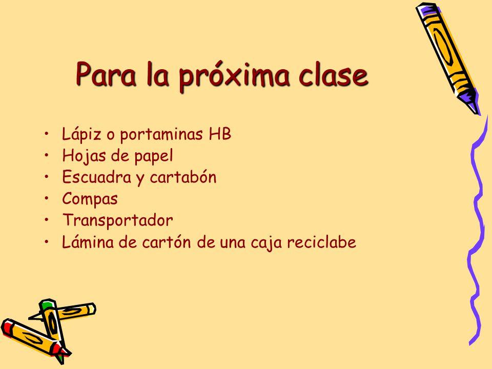 Para la próxima clase Lápiz o portaminas HB Hojas de papel Escuadra y cartabón Compas Transportador Lámina de cartón de una caja reciclabe