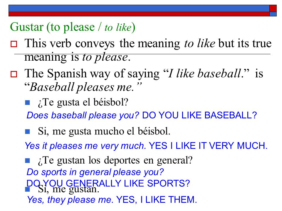 Gustar (to please / to like )  This verb conveys the meaning to like but its true meaning is to please.