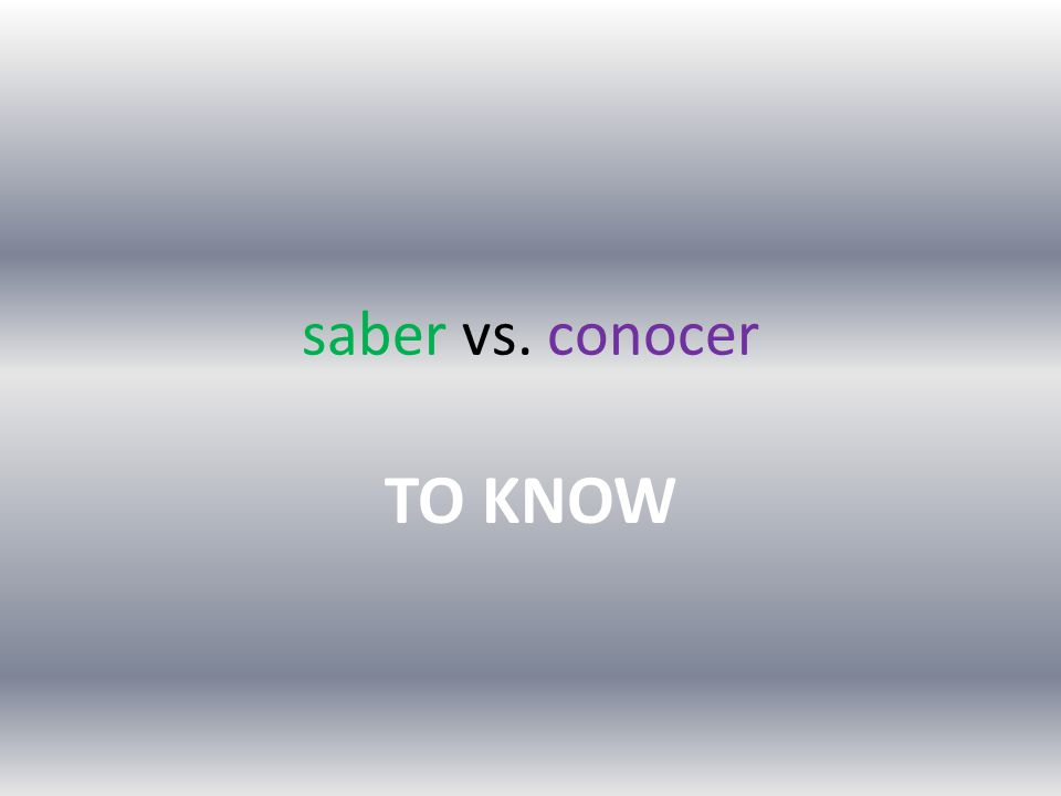 saber vs. conocer TO KNOW