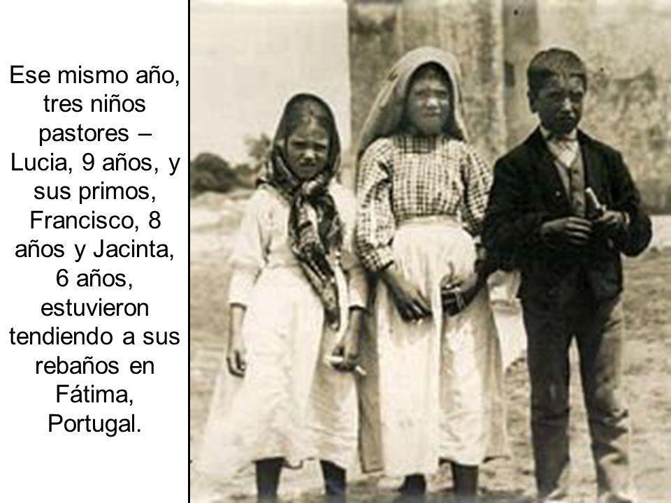 Ese mismo año, tres niños pastores – Lucia, 9 años, y sus primos, Francisco, 8 años y Jacinta, 6 años, estuvieron tendiendo a sus rebaños en Fátima, Portugal.