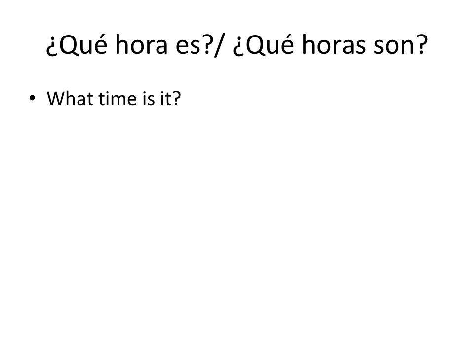 ¿Qué hora es / ¿Qué horas son What time is it