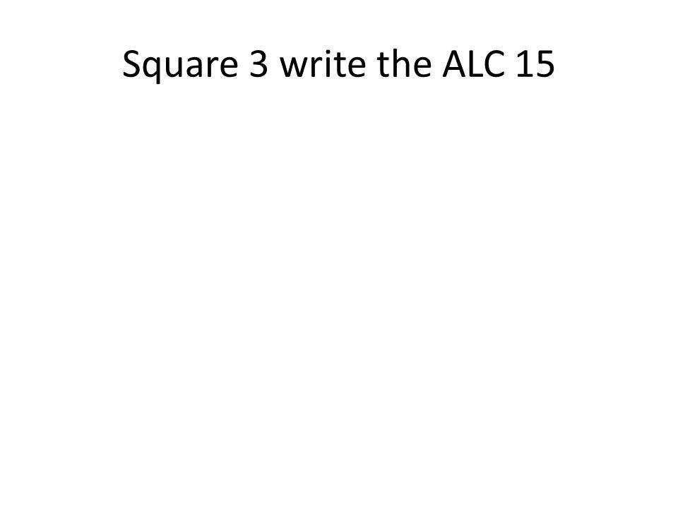 Square 3 write the ALC 15