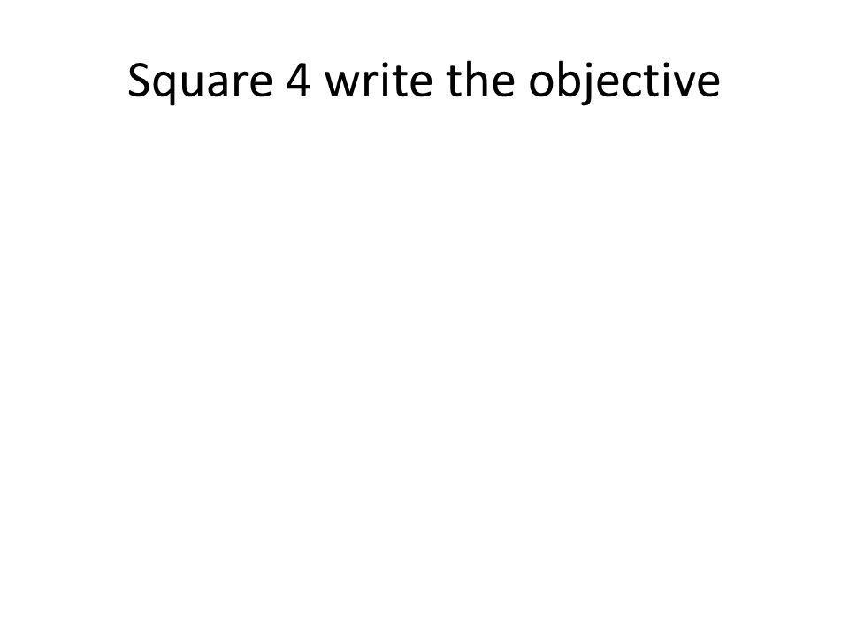 Square 4 write the objective