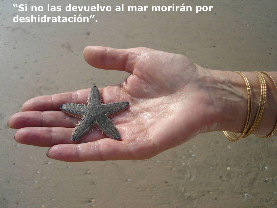 A lo cual me respondió: Estoy lanzando, nuevamente al océano, las estrellas de mar que las olas han dejado en la arena…