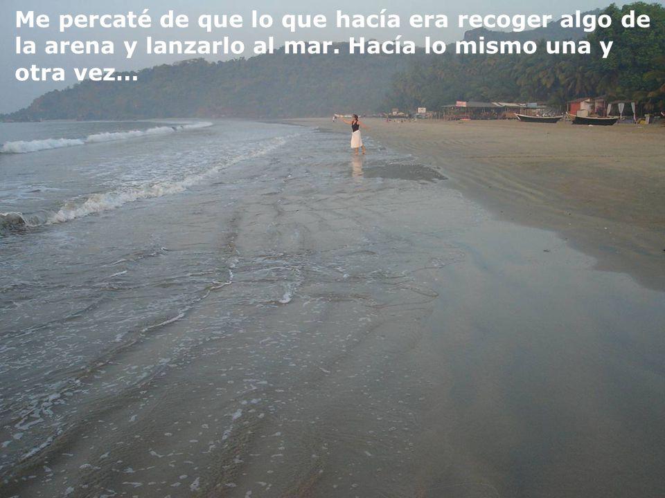 Me percaté de que lo que hacía era recoger algo de la arena y lanzarlo al mar.