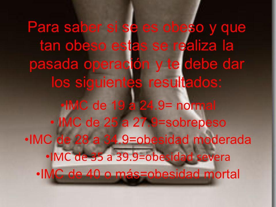 Para saber si se es obeso y que tan obeso estas se realiza la pasada operación y te debe dar los siguientes resultados: IMC de 19 a 24.9= normal IMC de 25 a 27.9=sobrepeso IMC de 28 a 34.9=obesidad moderada IMC de 35 a 39.9=obesidad severa IMC de 40 o más=obesidad mortal