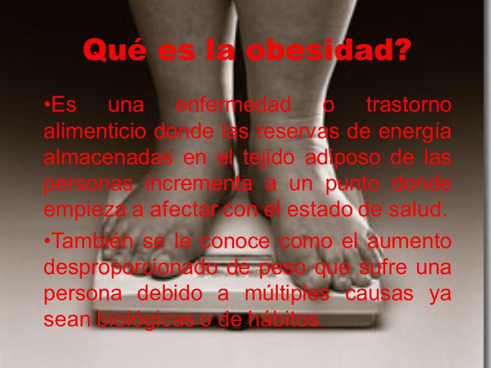 Qué es la obesidad? Es una enfermedad o trastorno alimenticio donde las reservas de energía almacenadas en el tejido adiposo de las personas increment
