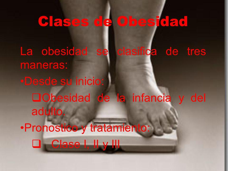 Clases de Obesidad La obesidad se clasifica de tres maneras: Desde su inicio:  Obesidad de la infancia y del adulto. Pronostico y tratamiento:  Clas