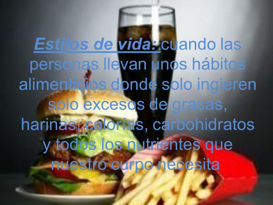 Estilos de vida: cuando las personas llevan unos hábitos alimenticios donde solo ingieren solo excesos de grasas, harinas, calorías, carbohidratos y t